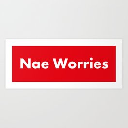 Nae Worries Art Print