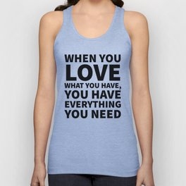 When You Love What You Have, You Have Everything You Need Unisex Tank Top