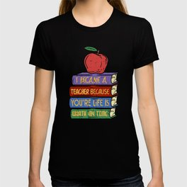 I Became A Teacher Because You`re Life Is Worth My Time T-shirt