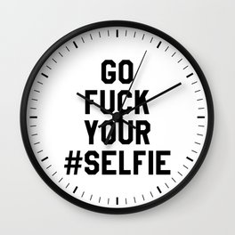 GO FUCK YOUR SELFIE Wall Clock