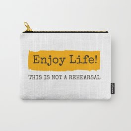 Enjoy Life! This is not a rehearsal Carry-All Pouch