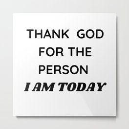 Thank God for the person I am today  Metal Print