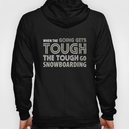 When the Going gets Tough the Tough go Snowboarding T Shirt Hoody