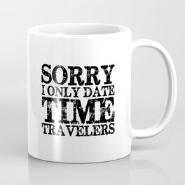 Sorry, I only date time travelers!  Coffee Mug