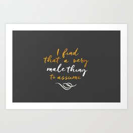 """""""I find that a very male thing to assume"""" Art Print"""