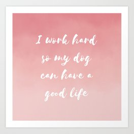 """""""I work hard so my dog can have a good life"""" Watercolor in pink Art Print"""