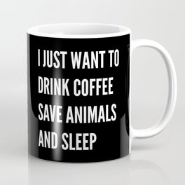 I JUST WANT TO DRINK COFFEE SAVE ANIMALS AND SLEEP (Black & White) Coffee Mug