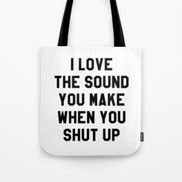 I LOVE THE SOUND YOU MAKE WHEN YOU SHUT UP Tote Bag