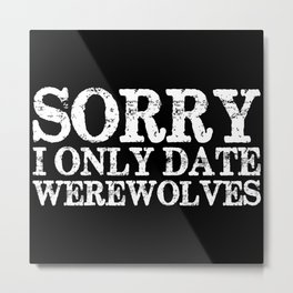 Sorry, I only date werewolves! (Inverted) Metal Print