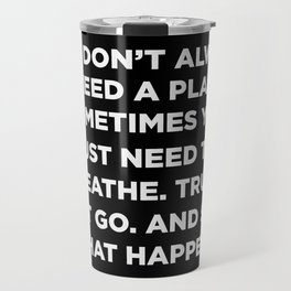 You Don't Always Need A Plan Sometimes You Just Need To Breathe Trust Let Go And See What Happens Travel Mug