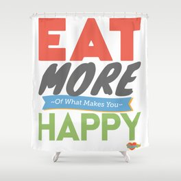 """""""Eat More of What Makes You Happy"""" Shower Curtain"""