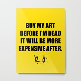 Buy my art before i'm dead it will be more expensive after Metal Print