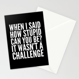 When I Said How Stupid Can You Be? It Wasn't a Challenge (Black & White) Stationery Cards