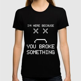 I'm Here Because You Broke Something, Computer Repair, Computer Tech T-shirt