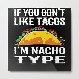 If You Don't Like Tacos I'm Nacho Type Metal Print