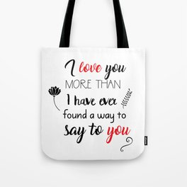 I love you more than I have ever found a way to say to you Tote Bag