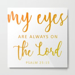 Christian,BibleVerse,My eyes are always on  the Lord,Psalm 25:15 Metal Print