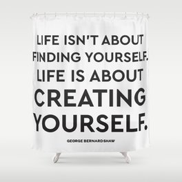 Life isn't about finding yourself. Life is about creating yourself. Shower Curtain
