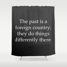 Past is a Foreign Country Shower Curtain