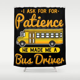 I Ask For Patience He Made Me A School Bus Driver Shower Curtain