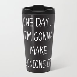 ONE DAY … I'M GONNA MAKE THE ONIONS CRYS. Travel Mug