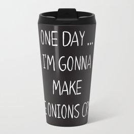 ONE DAY … I'M GONNA MAKE THE ONIONS CRYS. Travel Mug