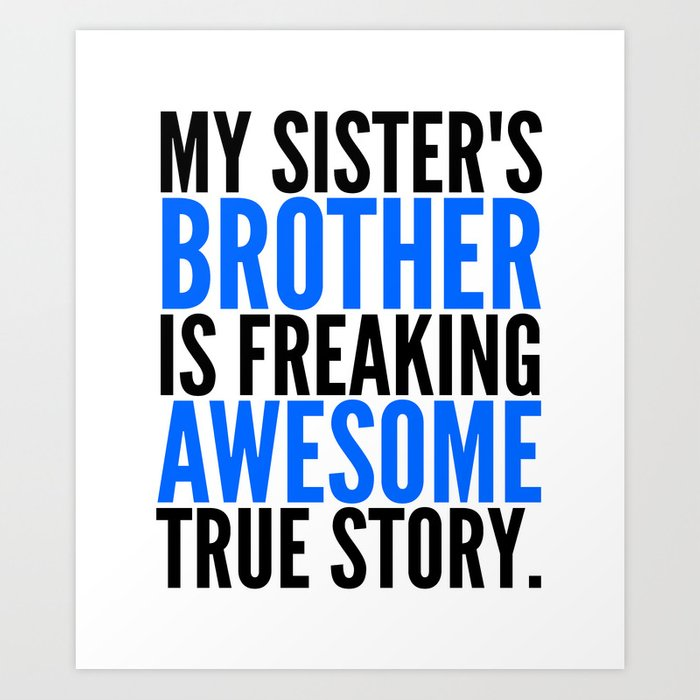 MY SISTER'S BROTHER IS FREAKING AWESOME TRUE STORY Art Print