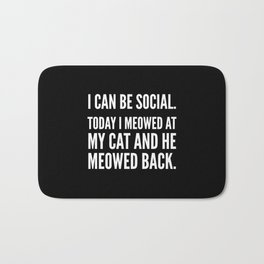 I Can Be Social Today I Meowed At My Cat And He Meowed Back (Black & White) Bath Mat