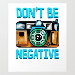 Dont Be So Negative Funny Camera Buff Gift For Photographer T-Shirt Art Print