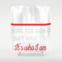Caring for animals isnt what i do Its who i am Shower Curtain