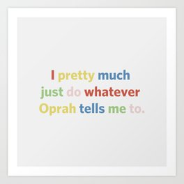 I pretty much just do whatever Oprah tells me to Art Print