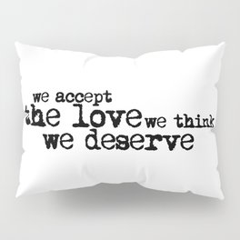 We accept the love we think we deserve. (In black) Pillow Sham