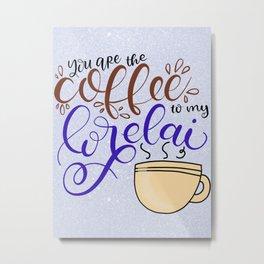 You Are the Coffee to my Lorelai Metal Print