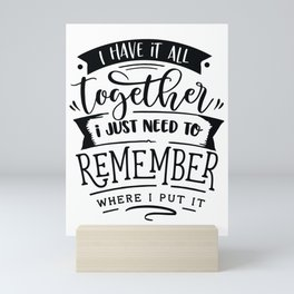 I have it all together I just need to remember where I put it - Funny hand drawn quotes illustration. Funny humor. Life sayings. Mini Art Print