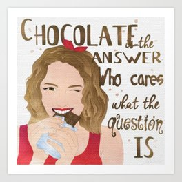 Chocolate is the Answer Who Cares What the Question is Art Print