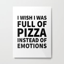 I Wish I Was Full of Pizza Instead of Emotions Metal Print