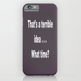 That is a terrible idea - - What Time? iPhone Case