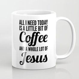 All I Need Today Is a Little Bit of Coffee and a Whole Lot of Jesus Coffee Mug