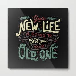 Your New Life Is Going To Cost You Your Old One II Metal Print