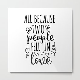 All Because Two People Fell In Love Metal Print