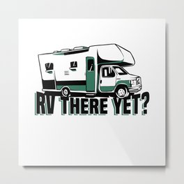 RV there yet - Funny Motorhome Gift Metal Print