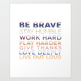 Be Brave Stay Humble Work Hard Play Harder Give Thanks Love Deeply Live Out Loud Art Print