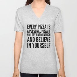 EVERY PIZZA IS A PERSONAL PIZZA IF YOU TRY HARD ENOUGH AND BELIEVE IN YOURSELF Unisex V-Neck