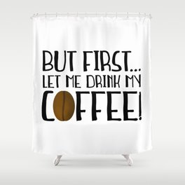 But First... Let Me Drink My Coffee! Shower Curtain