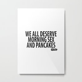 We all deserve morning sex and pancakes... Metal Print