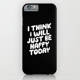 I Think I Will Just Be Happy Today motivational typography in black and white home wall decor iPhone Case