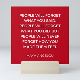 Maya Angelou - People will never forget how you made them feel Mini Art Print