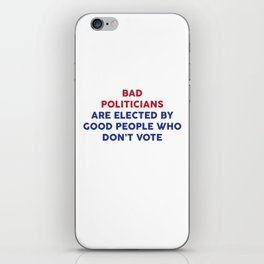 Bad Politicians Elected by People Who Don't Vote T-Shirt iPhone Skin