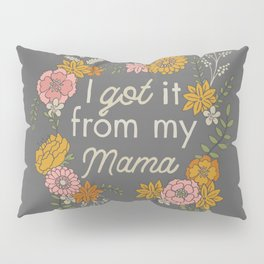 I Got It from My Mama Pillow Sham