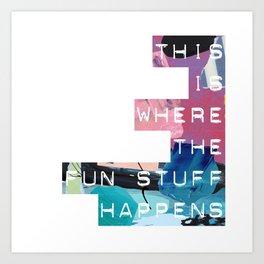 Where the Fun Stuff Happens Art Print
